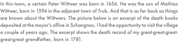 In this town, a certain Peter Wittwer was born in 1656. He was the son of Mathias Wittwer, born in 1594 in the adjacent town of Trub. And that is as far back as things are known about the Wittwers. The picture below is an excerpt of the death books deposited at the mayor's office in Schangnau. I had the opportunity to visit the village a couple of years ago. The excerpt shows the death record of my great-great-great-great-great grandfather, born in 1781.